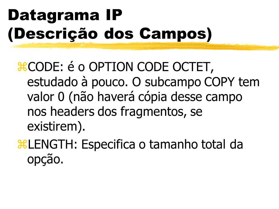 Datagrama IP (Descrição dos Campos) zCODE: é o OPTION CODE OCTET, estudado à pouco. O subcampo COPY tem valor 0 (não haverá cópia desse campo nos head
