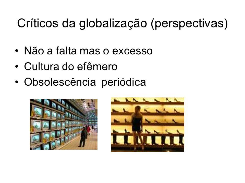 Críticos da globalização (perspectivas) Não a falta mas o excesso Cultura do efêmero Obsolescência periódica