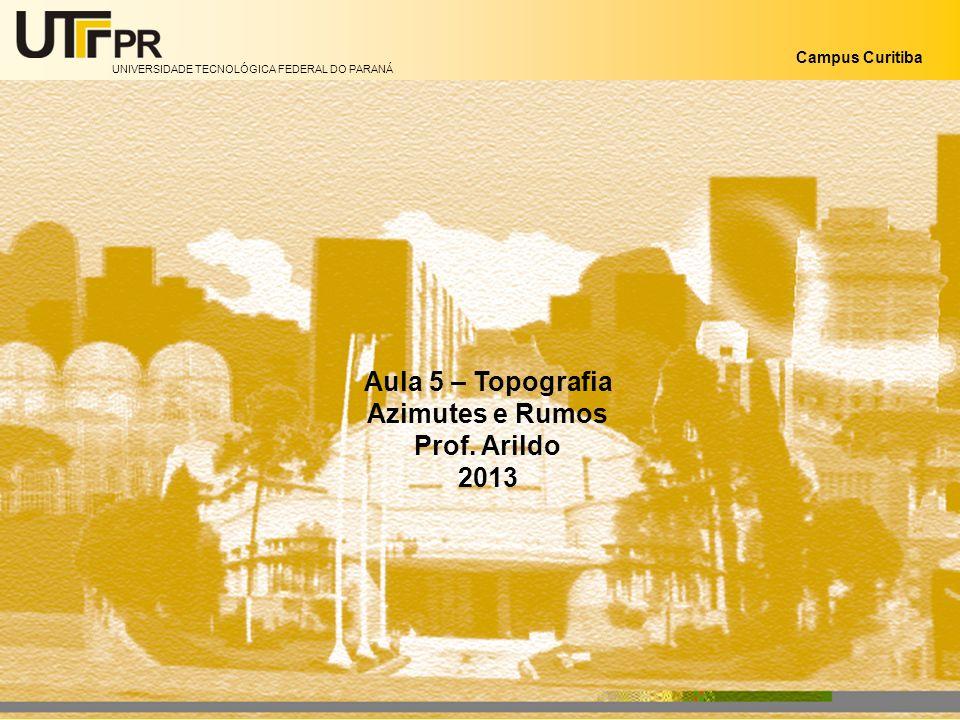 UNIVERSIDADE TECNOLÓGICA FEDERAL DO PARANÁ Campus Curitiba Aula 5 – Topografia Azimutes e Rumos Prof. Arildo 2013