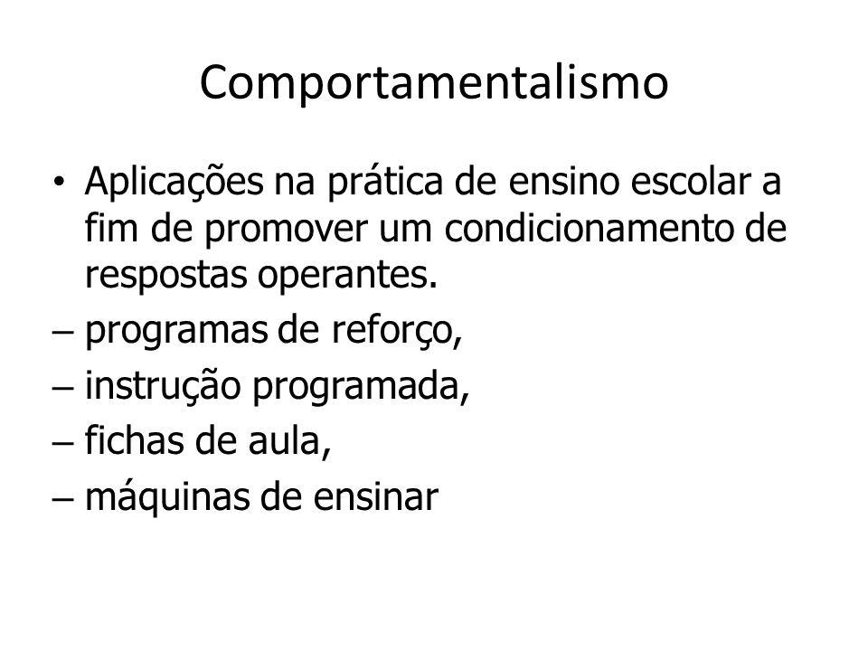 Comportamentalismo Aplicações na prática de ensino escolar a fim de promover um condicionamento de respostas operantes. – programas de reforço, – inst