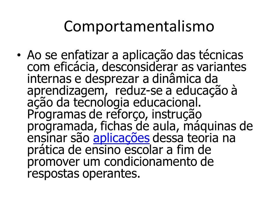 Comportamentalismo Ao se enfatizar a aplicação das técnicas com eficácia, desconsiderar as variantes internas e desprezar a dinâmica da aprendizagem, reduz-se a educação à ação da tecnologia educacional.