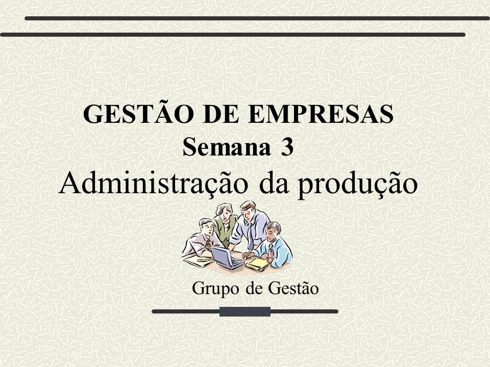 Grupo de Gestão GESTÃO DE EMPRESAS Semana 3 Administração da produção