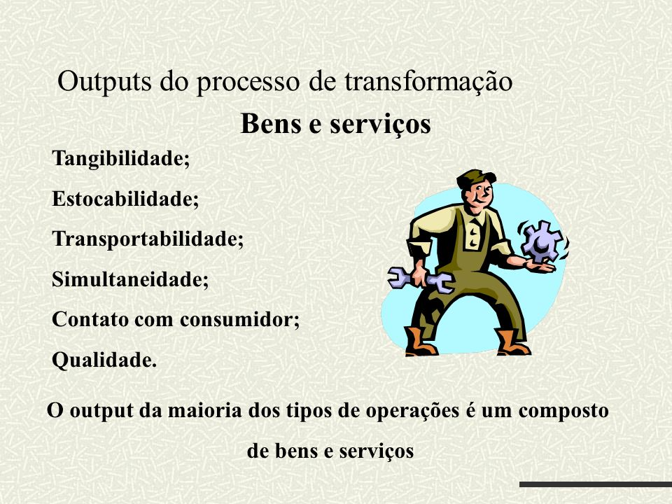 Outputs do processo de transformação Tangibilidade; Estocabilidade; Transportabilidade; Simultaneidade; Contato com consumidor; Qualidade. Bens e serv