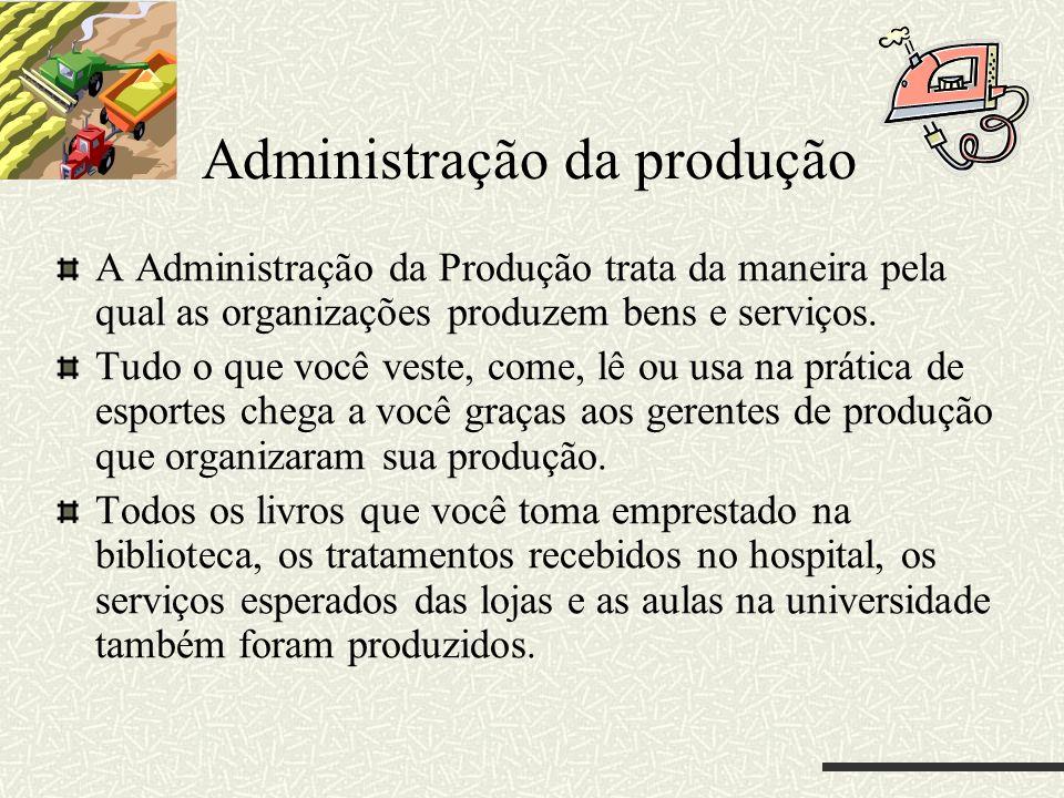 Administração da produção A Administração da Produção trata da maneira pela qual as organizações produzem bens e serviços. Tudo o que você veste, come