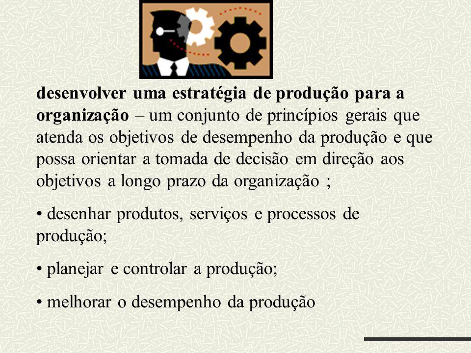 desenvolver uma estratégia de produção para a organização – um conjunto de princípios gerais que atenda os objetivos de desempenho da produção e que p
