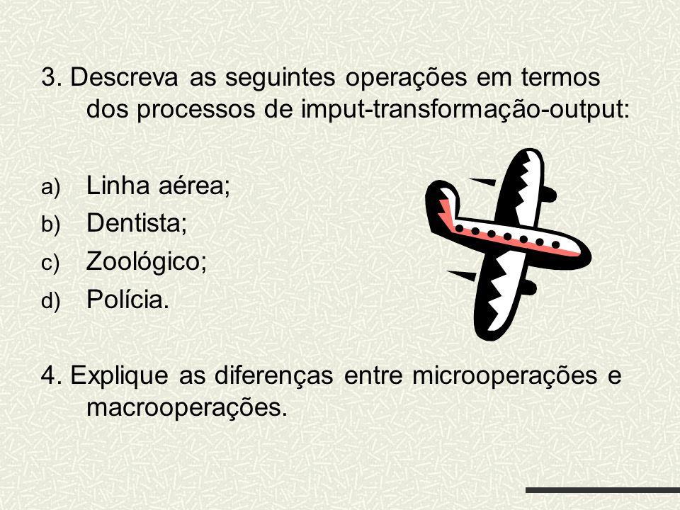 3. Descreva as seguintes operações em termos dos processos de imput-transformação-output: a) Linha aérea; b) Dentista; c) Zoológico; d) Polícia. 4. Ex