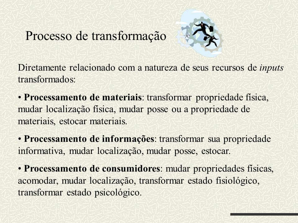Processo de transformação Diretamente relacionado com a natureza de seus recursos de inputs transformados: Processamento de materiais: transformar pro