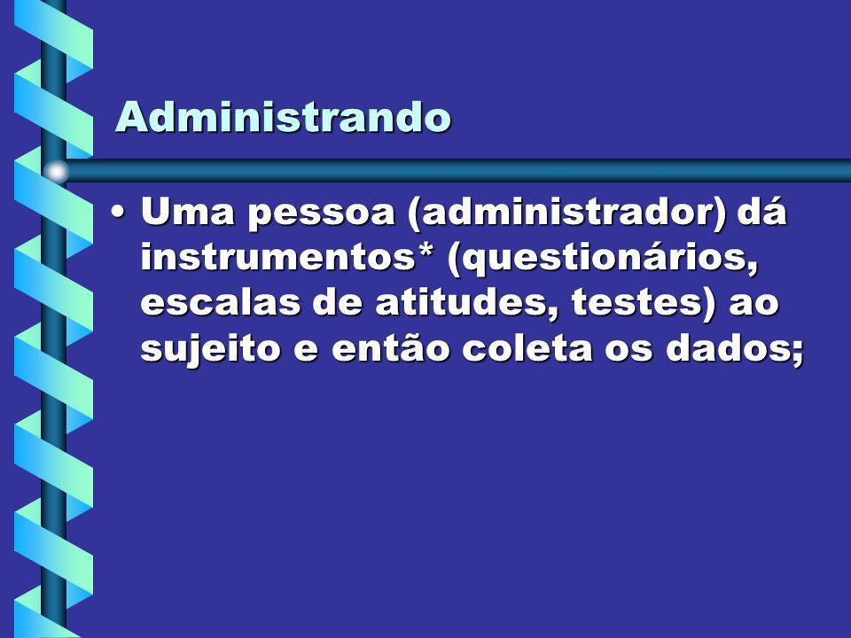 Administrando Uma pessoa (administrador) dá instrumentos* (questionários, escalas de atitudes, testes) ao sujeito e então coleta os dados;Uma pessoa (