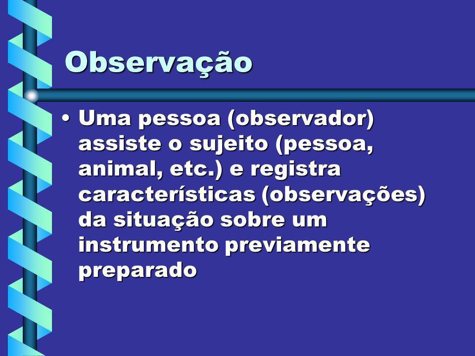 Observação Uma pessoa (observador) assiste o sujeito (pessoa, animal, etc.) e registra características (observações) da situação sobre um instrumento