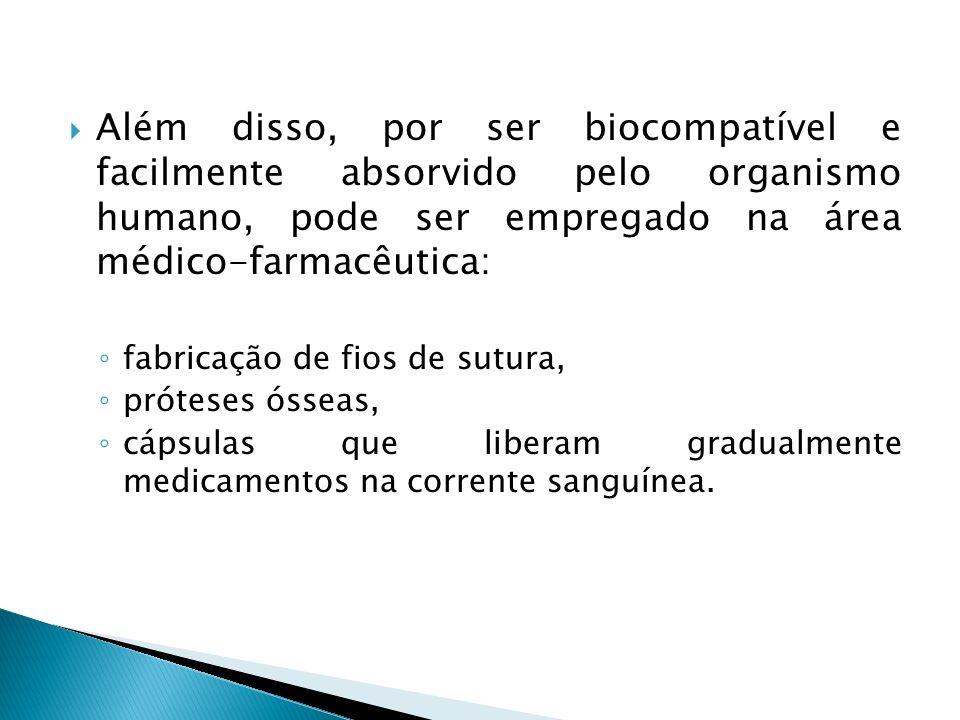 Além disso, por ser biocompatível e facilmente absorvido pelo organismo humano, pode ser empregado na área médico-farmacêutica: fabricação de fios de
