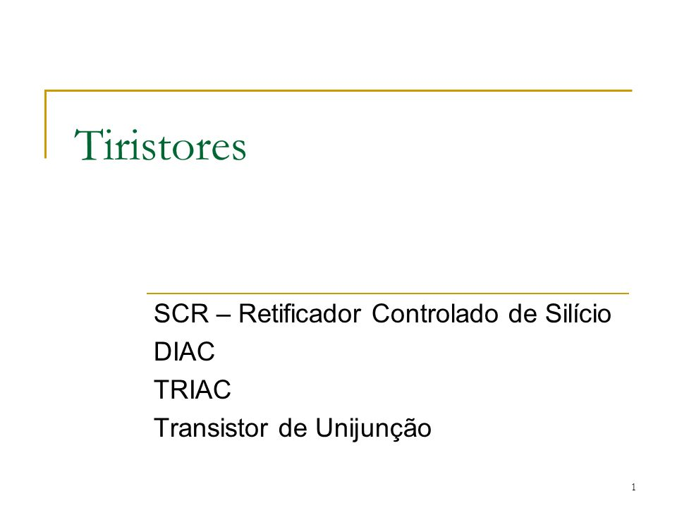 Tiristores SCR – Retificador Controlado de Silício DIAC TRIAC Transistor de Unijunção 1