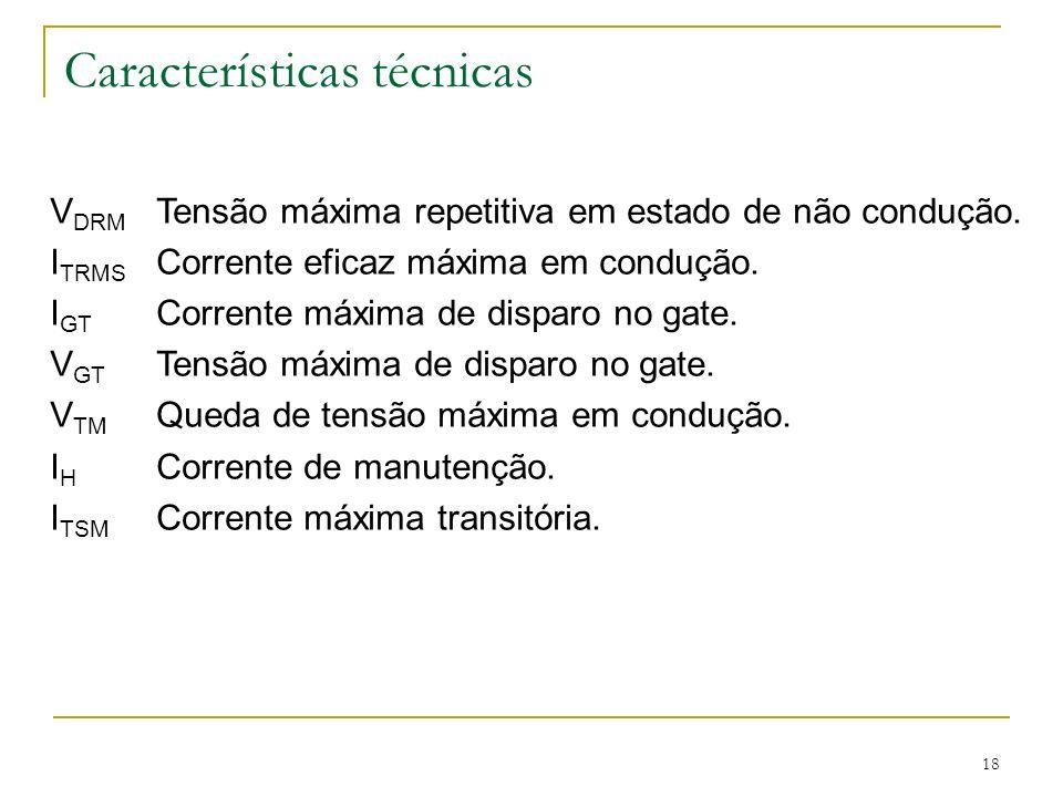 18 Características técnicas V DRM Tensão máxima repetitiva em estado de não condução. I TRMS Corrente eficaz máxima em condução. I GT Corrente máxima