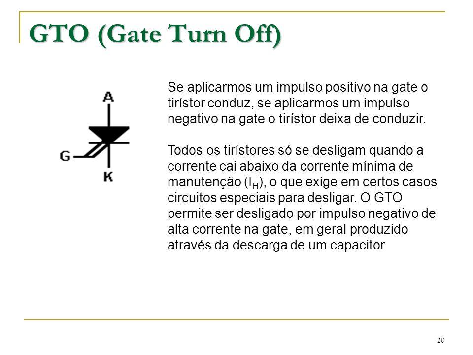 20 GTO (Gate Turn Off) Se aplicarmos um impulso positivo na gate o tirístor conduz, se aplicarmos um impulso negativo na gate o tirístor deixa de cond