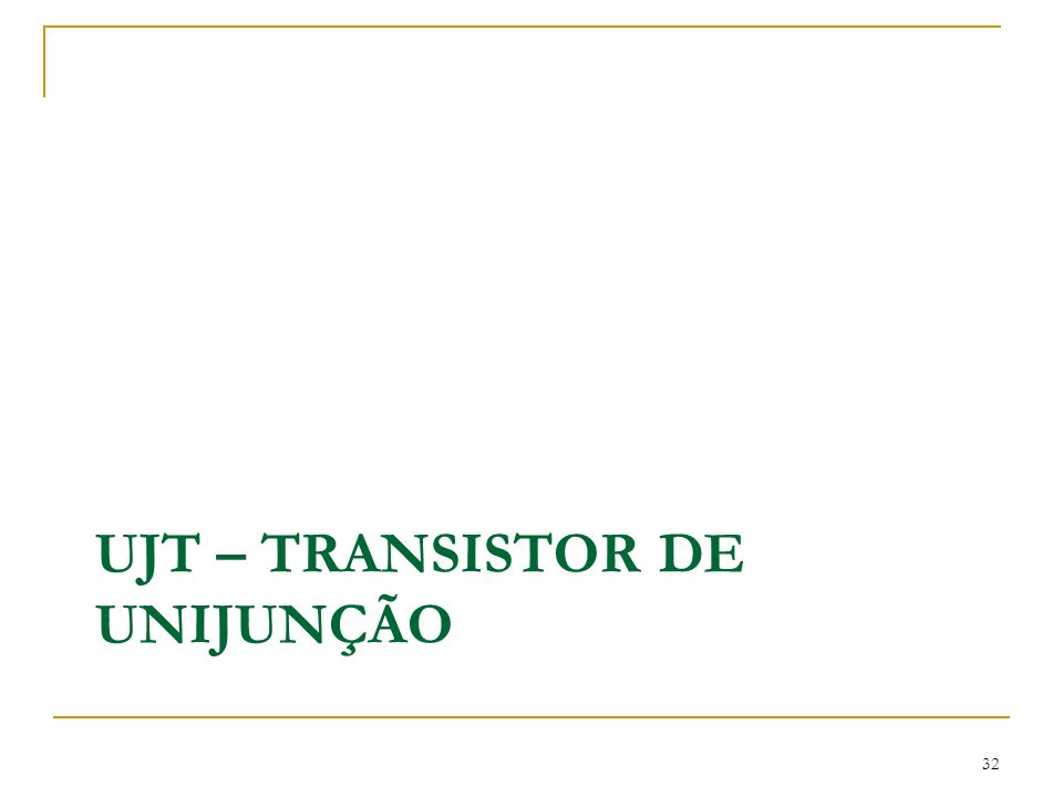 UJT – TRANSISTOR DE UNIJUNÇÃO 32
