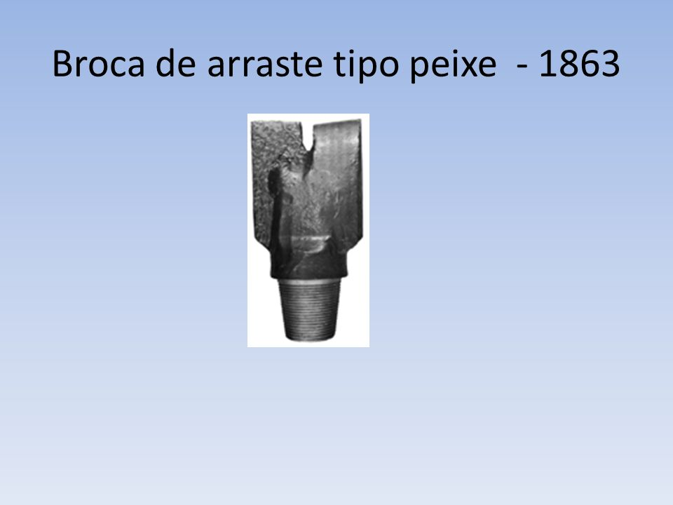 Coroas Rabo de Peixe (Fish Tail), foram as primeiras brocas a serem usadas na perfuração rotativa.