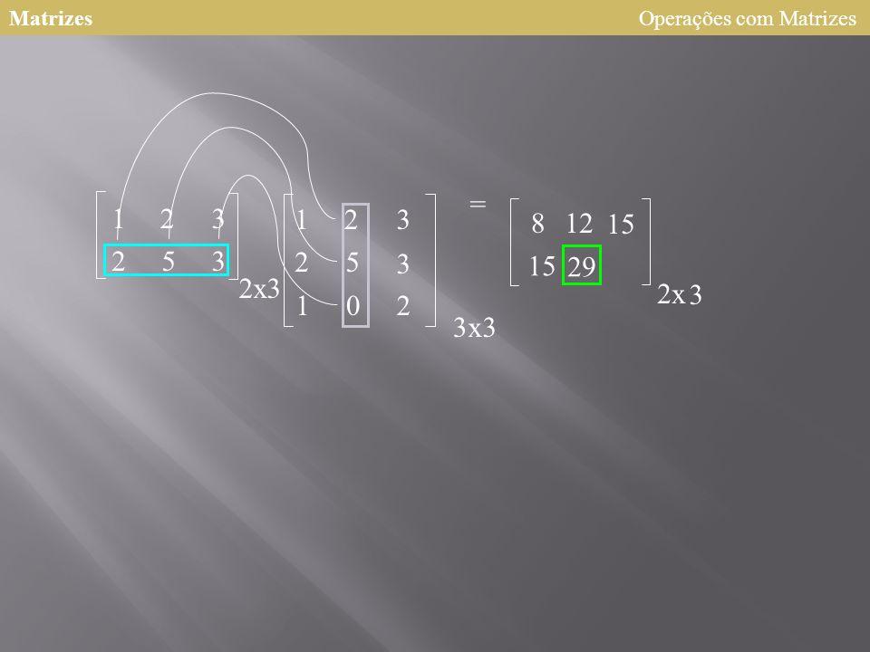 Matrizes 123 253 2 123 25 3 102 = x3 3x3 8 2x 3 12 15 Operações com Matrizes