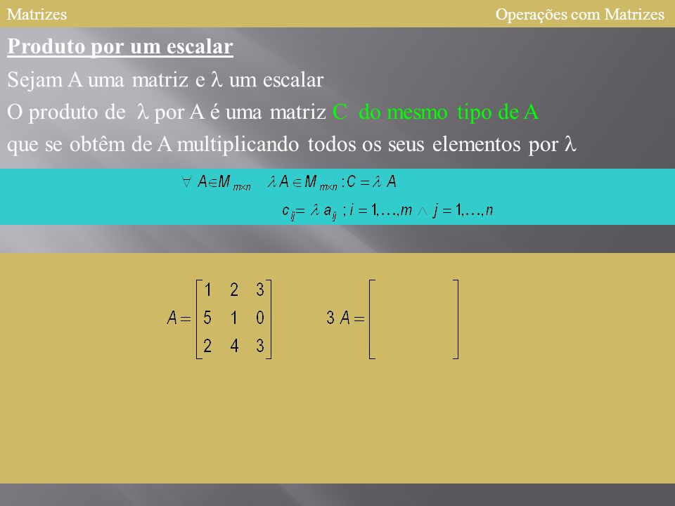Matrizes Produto por um escalar Sejam A uma matriz e um escalar O produto de por A é uma matriz C que se obtêm de A multiplicando todos os seus elementos por Operações com Matrizes do mesmo tipo de A