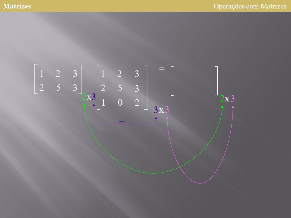 Matrizes 123 253 2 123 25 3 102 = x3 3 x3 = 2x 3 Operações com Matrizes