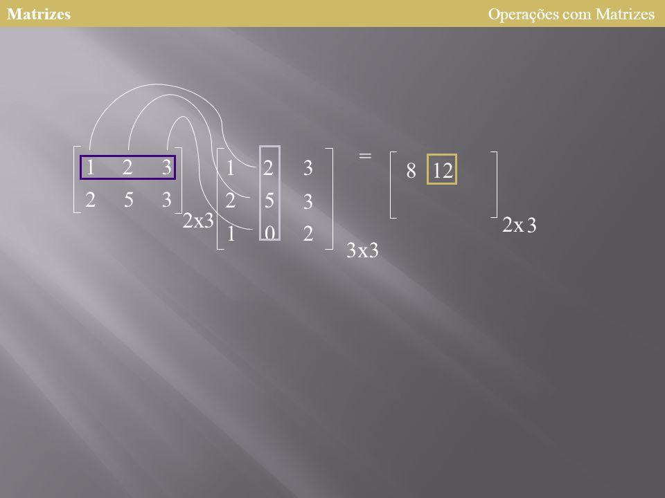 Matrizes 123 253 2 123 25 3 102 = x3 3x3 8 2x 3 12 Operações com Matrizes