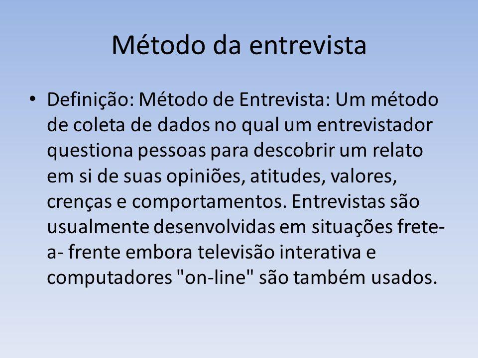 Método da entrevista Definição: Método de Entrevista: Um método de coleta de dados no qual um entrevistador questiona pessoas para descobrir um relato