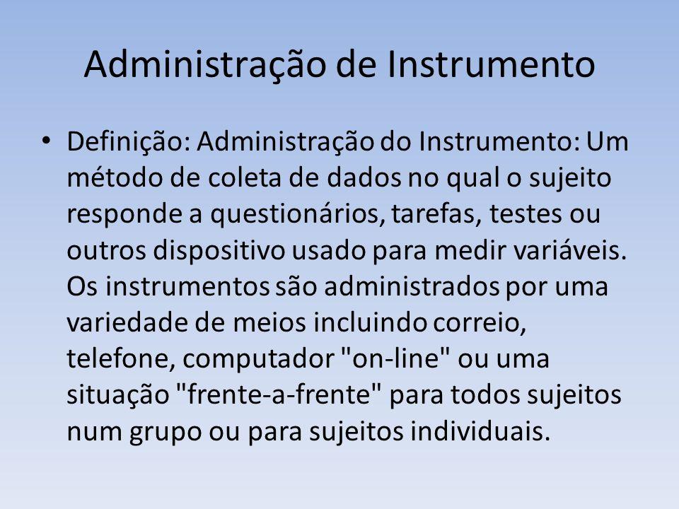 Administração de Instrumento Definição: Administração do Instrumento: Um método de coleta de dados no qual o sujeito responde a questionários, tarefas