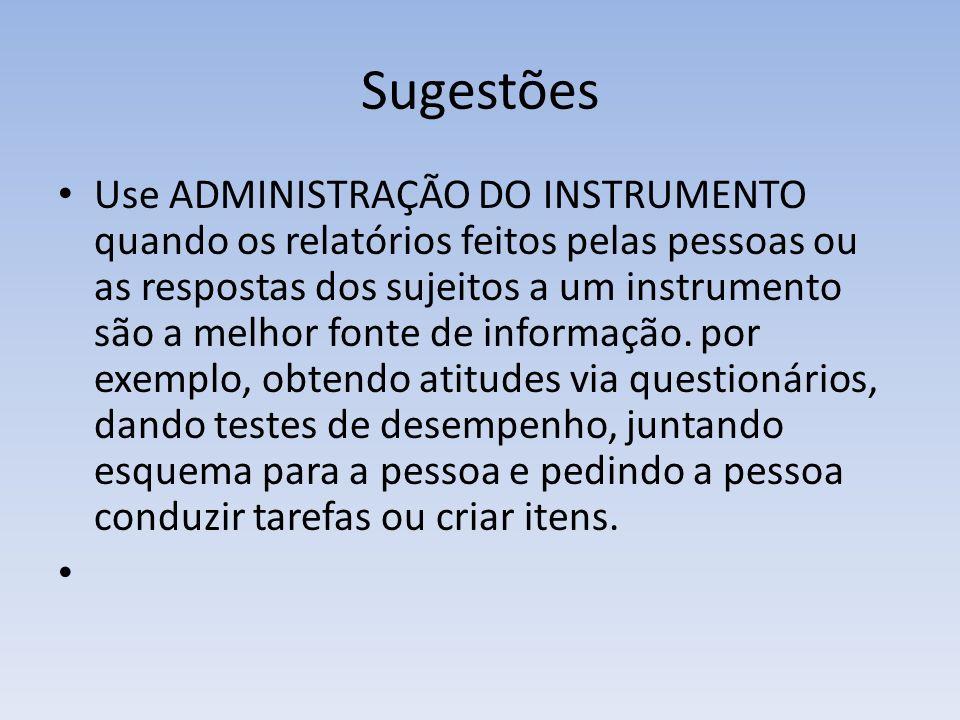 Sugestões Use ADMINISTRAÇÃO DO INSTRUMENTO quando os relatórios feitos pelas pessoas ou as respostas dos sujeitos a um instrumento são a melhor fonte