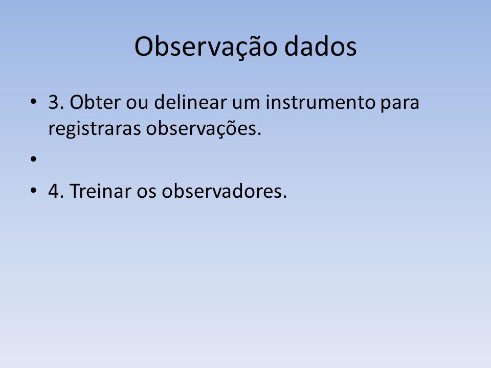 Observação dados 3. Obter ou delinear um instrumento para registraras observações. 4. Treinar os observadores.