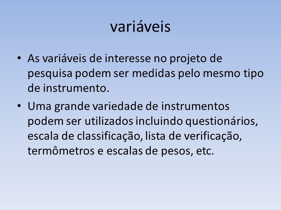 variáveis As variáveis de interesse no projeto de pesquisa podem ser medidas pelo mesmo tipo de instrumento. Uma grande variedade de instrumentos pode
