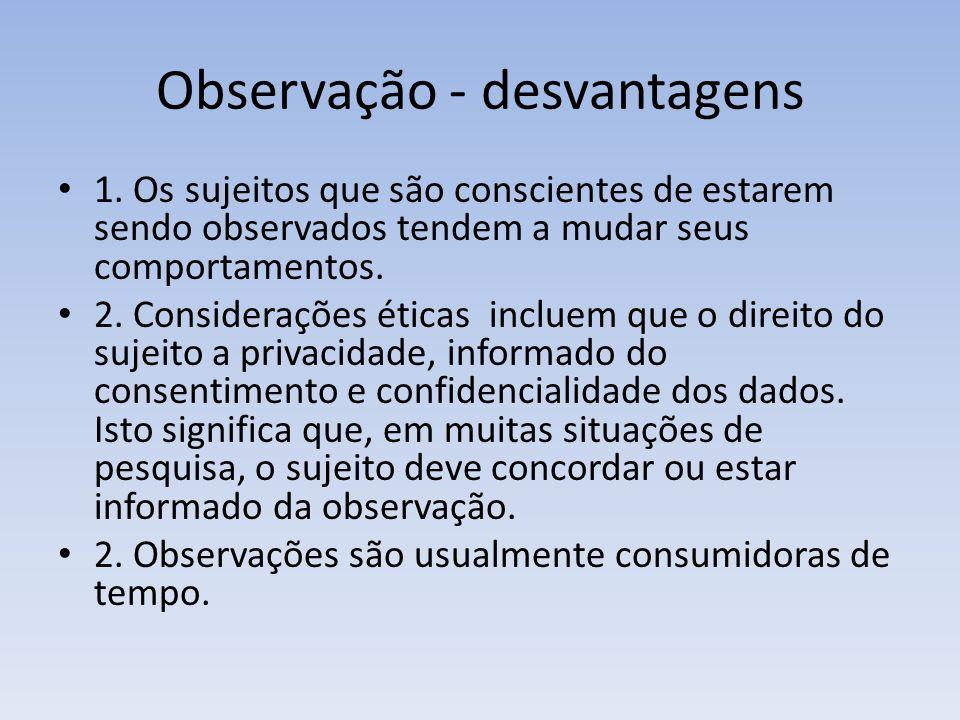 Observação - desvantagens 1. Os sujeitos que são conscientes de estarem sendo observados tendem a mudar seus comportamentos. 2. Considerações éticas i