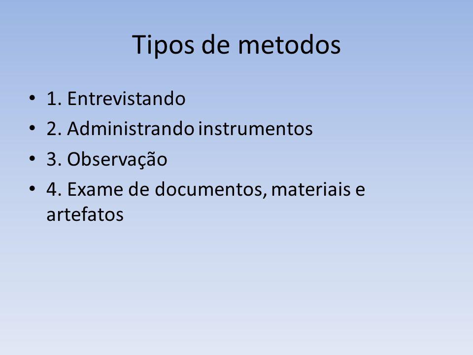 Tipos de metodos 1. Entrevistando 2. Administrando instrumentos 3. Observação 4. Exame de documentos, materiais e artefatos