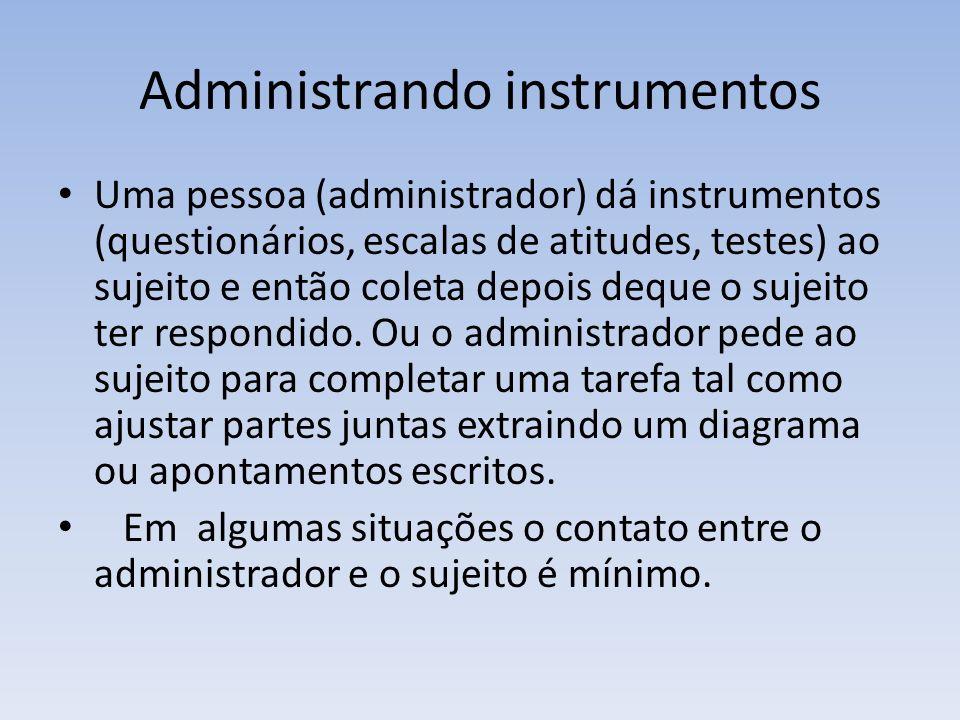 Administrando instrumentos Uma pessoa (administrador) dá instrumentos (questionários, escalas de atitudes, testes) ao sujeito e então coleta depois de