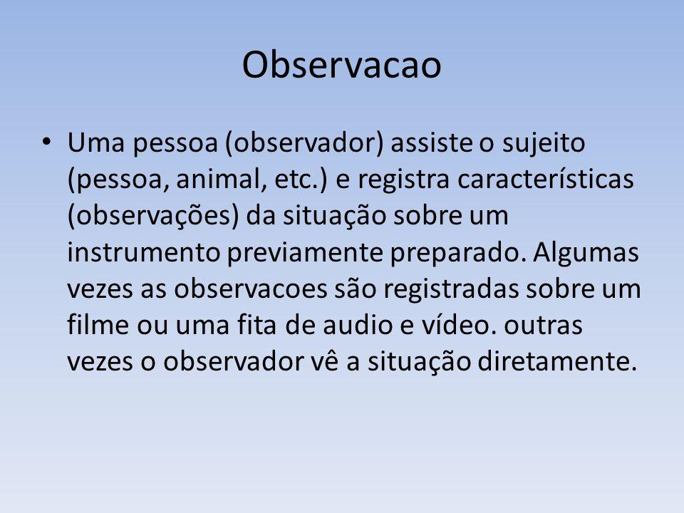 Observacao Uma pessoa (observador) assiste o sujeito (pessoa, animal, etc.) e registra características (observações) da situação sobre um instrumento