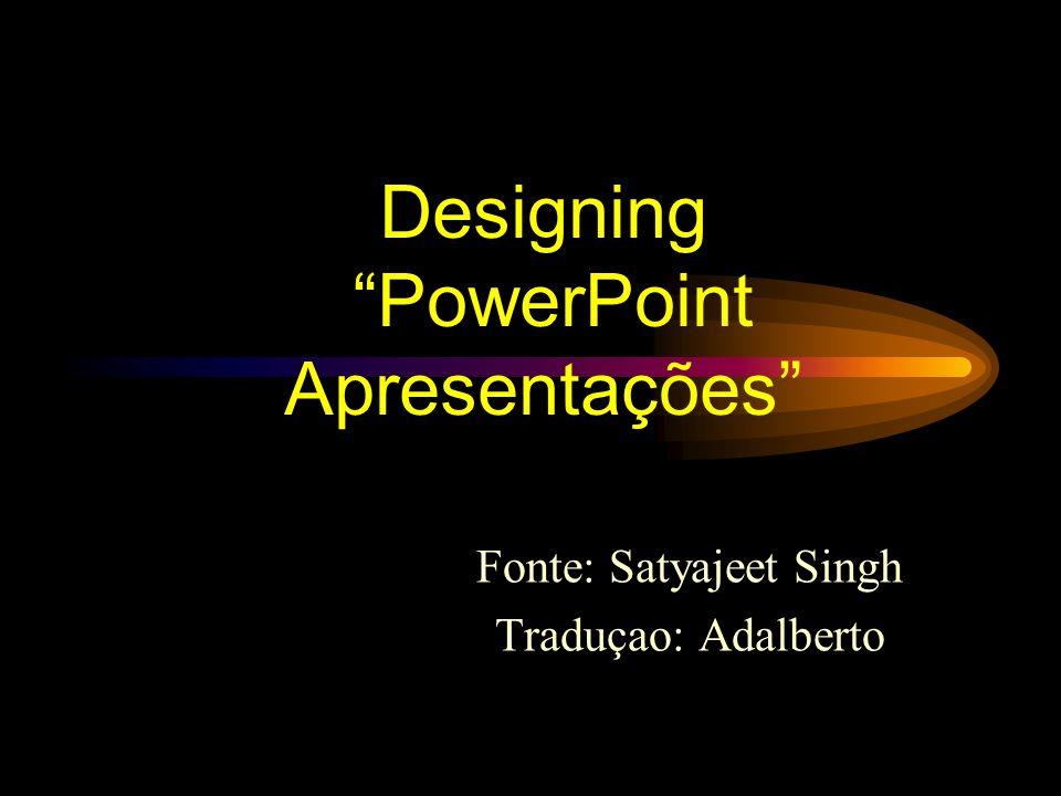 Designing PowerPoint Apresentações Fonte: Satyajeet Singh Traduçao: Adalberto