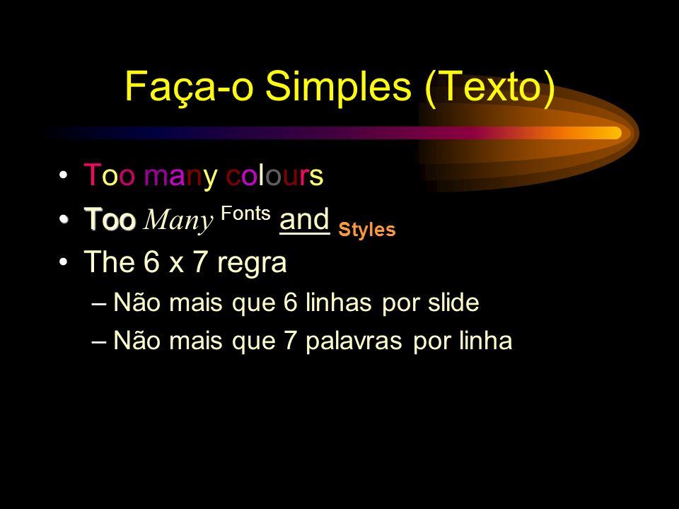 Faça-o Simples (Texto) Too many colours TooToo Many Fonts and Styles The 6 x 7 regra –Não mais que 6 linhas por slide –Não mais que 7 palavras por linha