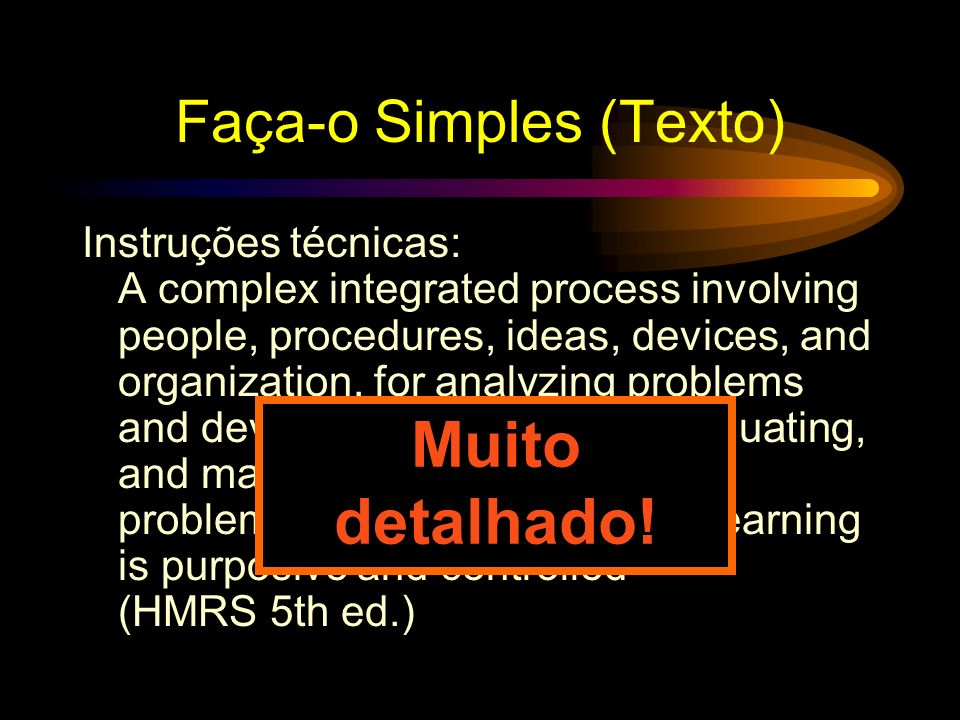 Faça-o Simples (Texto) Instruções técnicas: A complex integrated process involving people, procedures, ideas, devices, and organization, for analyzing problems and devising, implementing, evaluating, and managing solutions to those problems in situations in which learning is purposive and controlled (HMRS 5th ed.) Muito detalhado!
