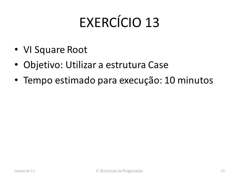 EXERCÍCIO 13 VI Square Root Objetivo: Utilizar a estrutura Case Tempo estimado para execução: 10 minutos janeiro de 14 C. Estruturas de Programação 60