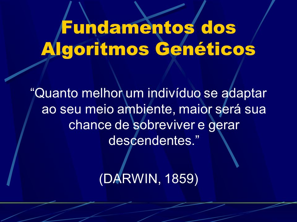 Fundamentos dos Algoritmos Genéticos Quanto melhor um indivíduo se adaptar ao seu meio ambiente, maior será sua chance de sobreviver e gerar descendentes.