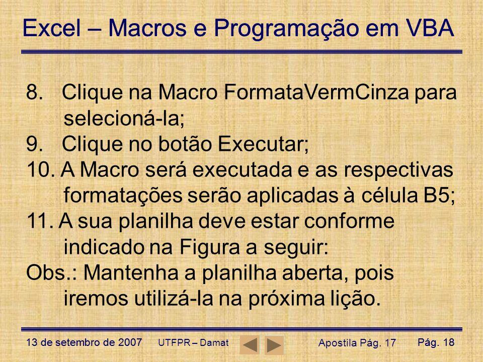 Excel – Macros e Programação em VBA 13 de setembro de 2007Pág. 18 Excel – Macros e Programação em VBA 13 de setembro de 2007Pág. 18 UTFPR – Damat 8. C