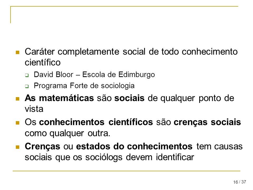 / 37 16 Caráter completamente social de todo conhecimento científico David Bloor – Escola de Edimburgo Programa Forte de sociologia As matemáticas são sociais de qualquer ponto de vista Os conhecimentos científicos são crenças sociais como qualquer outra.