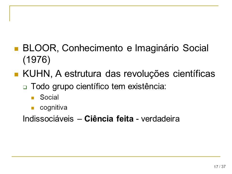 / 37 17 BLOOR, Conhecimento e Imaginário Social (1976) KUHN, A estrutura das revoluções científicas Todo grupo científico tem existência: Social cognitiva Indissociáveis – Ciência feita - verdadeira