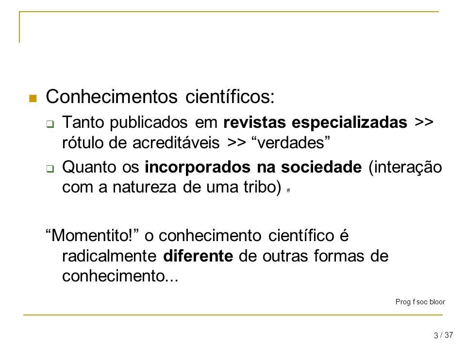 / 37 3 Conhecimentos científicos: Tanto publicados em revistas especializadas >> rótulo de acreditáveis >> verdades Quanto os incorporados na sociedade (interação com a natureza de uma tribo) # Momentito.