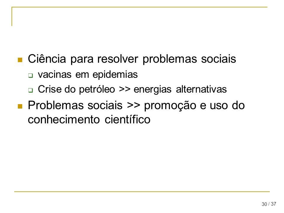 / 37 30 Ciência para resolver problemas sociais vacinas em epidemias Crise do petróleo >> energias alternativas Problemas sociais >> promoção e uso do conhecimento científico