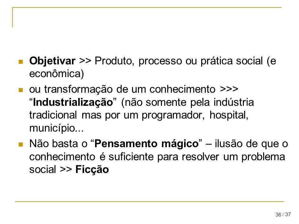 / 37 36 Objetivar >> Produto, processo ou prática social (e econômica) ou transformação de um conhecimento >>>Industrialização (não somente pela indústria tradicional mas por um programador, hospital, município...
