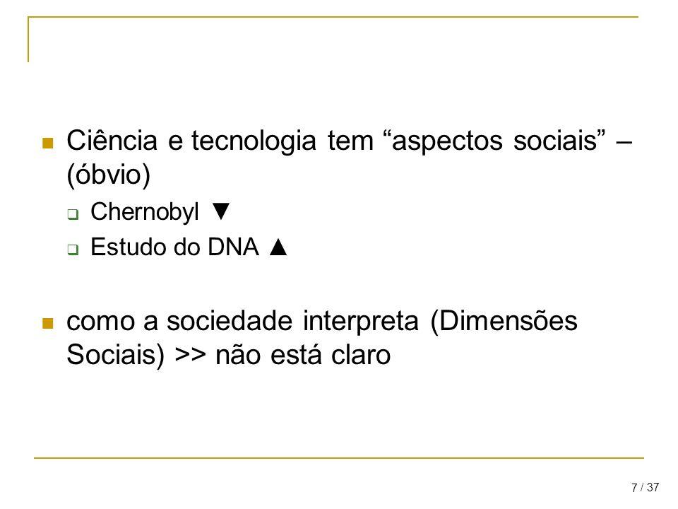 / 37 7 Ciência e tecnologia tem aspectos sociais – (óbvio) Chernobyl Estudo do DNA como a sociedade interpreta (Dimensões Sociais) >> não está claro