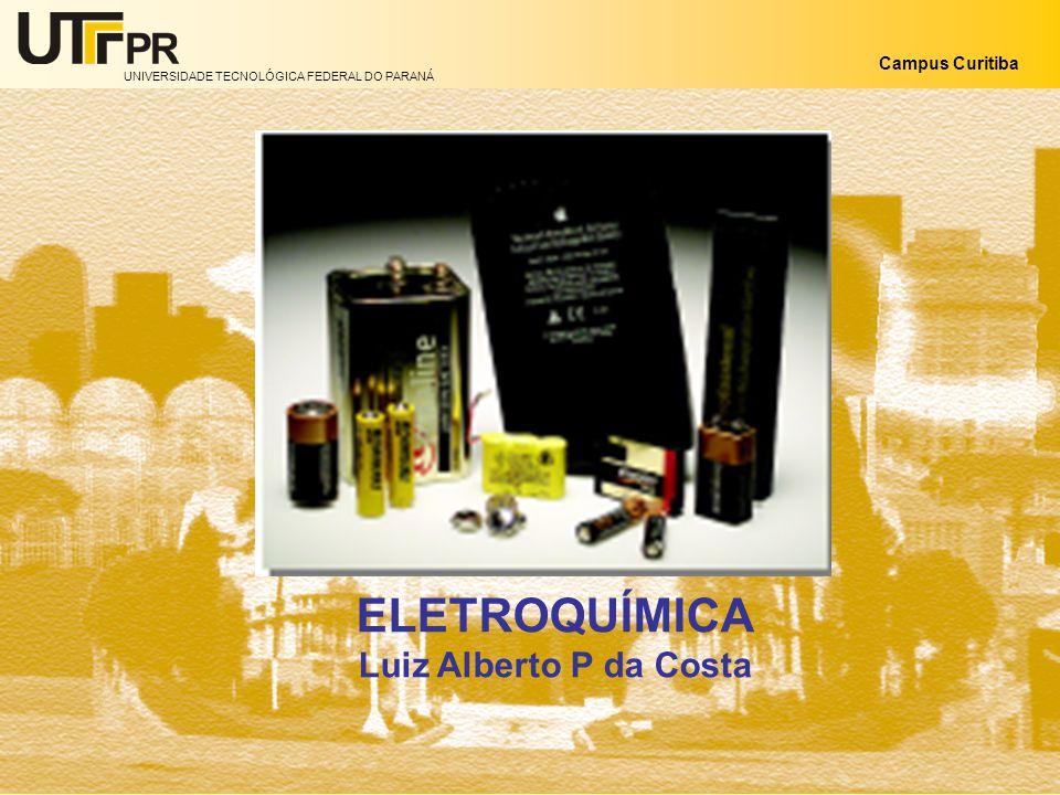 UNIVERSIDADE TECNOLÓGICA FEDERAL DO PARANÁ Campus Curitiba ELETROQUÍMICA Luiz Alberto P da Costa