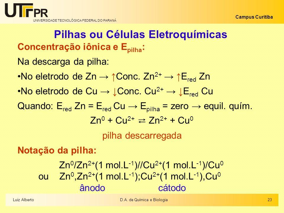 UNIVERSIDADE TECNOLÓGICA FEDERAL DO PARANÁ Campus Curitiba Pilhas ou Células Eletroquímicas Concentração iônica e E pilha : Na descarga da pilha: No e