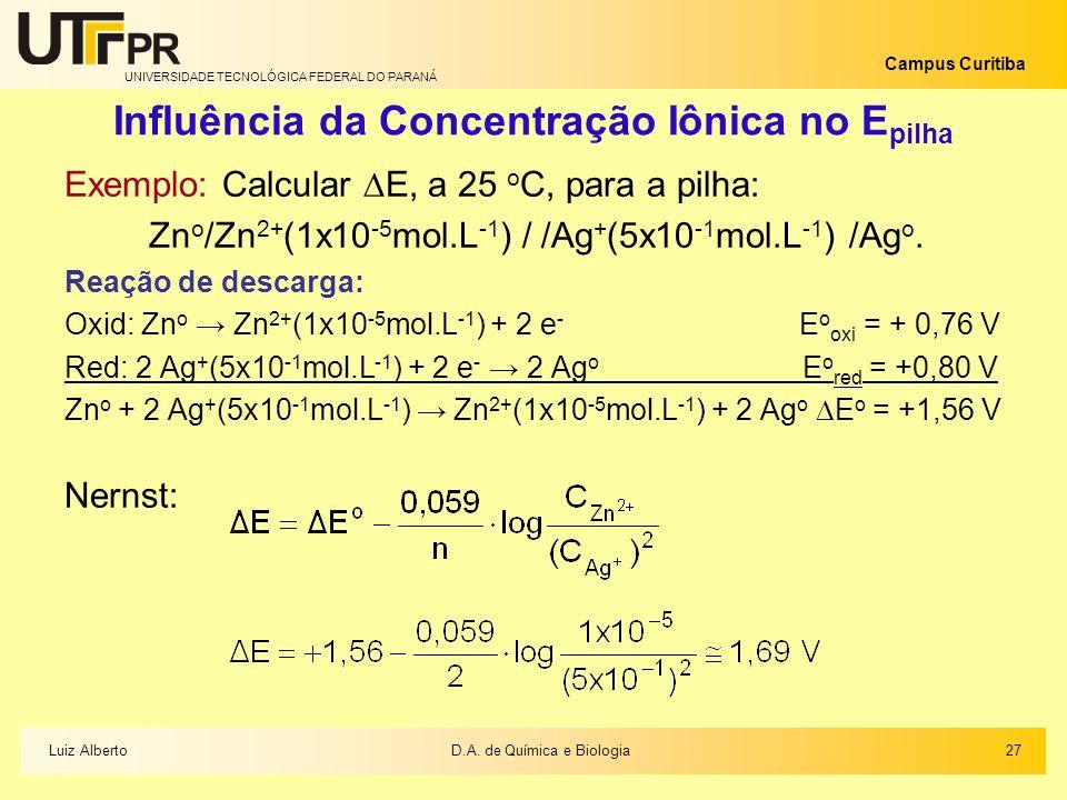 UNIVERSIDADE TECNOLÓGICA FEDERAL DO PARANÁ Campus Curitiba Influência da Concentração Iônica no E pilha Exemplo: Calcular E, a 25 o C, para a pilha: Z