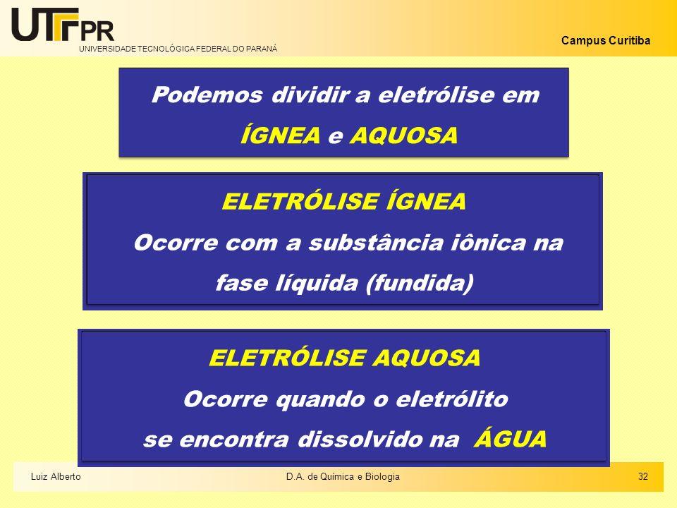 UNIVERSIDADE TECNOLÓGICA FEDERAL DO PARANÁ Campus Curitiba 32Luiz AlbertoD.A. de Química e Biologia Podemos dividir a eletrólise em ÍGNEA e AQUOSA ELE
