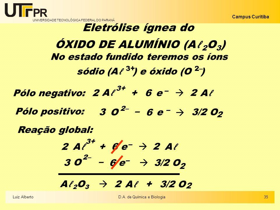 UNIVERSIDADE TECNOLÓGICA FEDERAL DO PARANÁ Campus Curitiba 35Luiz AlbertoD.A. de Química e Biologia Eletrólise ígnea do ÓXIDO DE ALUMÍNIO (A 2 O 3 ) N