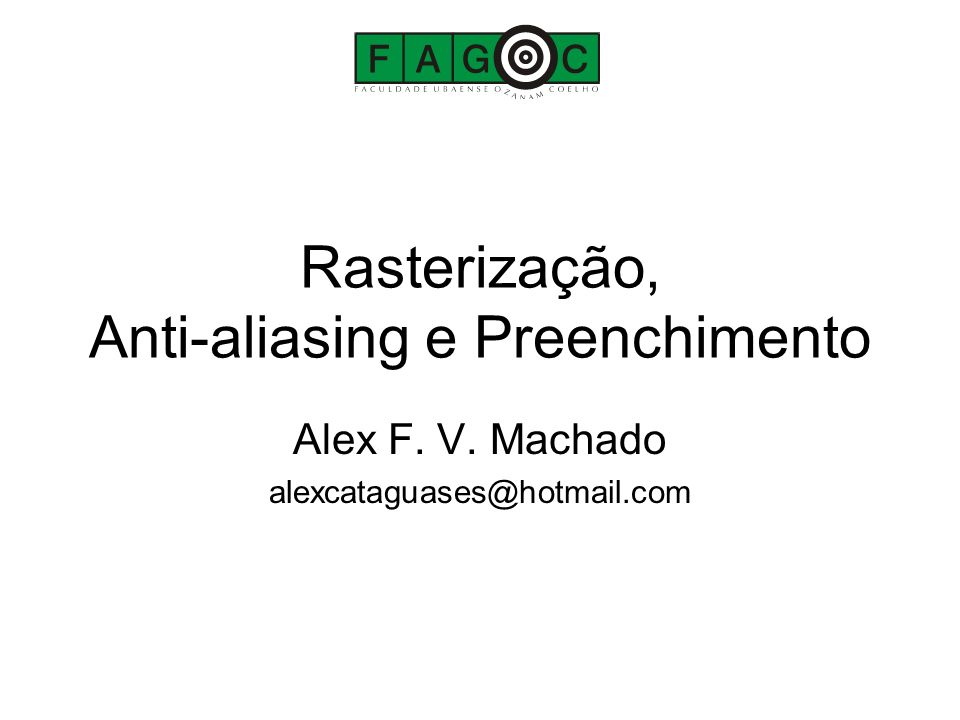 Rasterização, Anti-aliasing e Preenchimento Alex F. V. Machado alexcataguases@hotmail.com